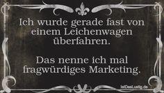 Ich wurde gerade fast von einem Leichenwagen überfahren.  Das nenne ich mal fragwürdiges Marketing. ... gefunden auf https://www.istdaslustig.de/spruch/3817 #lustig #sprüche #fun #spass