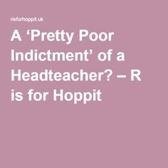 A 'Pretty Poor Indictment' of a Headteacher? – R is for Hoppit
