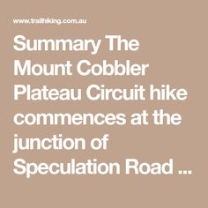Summary The Mount Cobbler Plateau Circuit hike commences at the junction of Speculation Road and King Basin Road and follows Speculation Road through numerous gullies before reaching the plateau and a trail junction. Turn left onto Little Cobbler Road and after around 800m you will reach the junction of Cobbler Lake