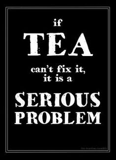 If Tea can't fix it, it is a SERIOUS problem.