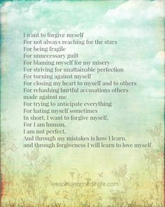 I want to forgive myself, for I am human, I am not perfect. And through my mistakes is how I learn, and through forgiveness I will learn to love myself.