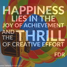 Happiness lies in the joy of achievement and the thrill of creative effort - FDR