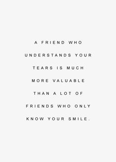 """A friend who understands your tears is much more valuable than a lot of friends who only know your smile."""