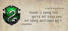 Slytherin: Power is being told you're not loved and not being destroyed by it