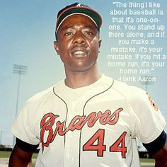 """""""The thing I like about baseball is that it's one-on-one. You stand up there alone, and if you make a mistake, it's your mistake. If you hit a home run, it's your home run."""" - Hank Aaron"""