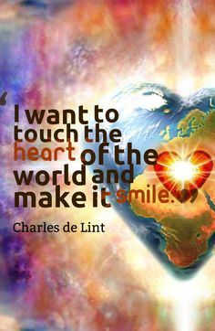 I want to touch the heart of the world and make it smile.-Charles de Lint