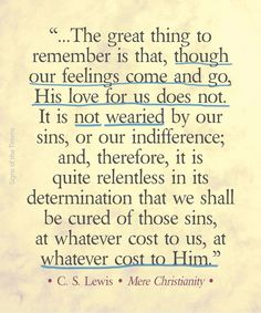 """..The great thing to remember is that, though our feelings come and go, His love for us does not. It is not wearied by our sins, or our indifference; and therefore, it is quite relentless in its determination that we shall be cured of those sins, at whatever cost to us, at whatever cost to Him."""