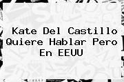 http://tecnoautos.com/wp-content/uploads/imagenes/tendencias/thumbs/kate-del-castillo-quiere-hablar-pero-en-eeuu.jpg Kate del Castillo. Kate del Castillo quiere hablar pero en EEUU, Enlaces, Imágenes, Videos y Tweets - http://tecnoautos.com/actualidad/kate-del-castillo-kate-del-castillo-quiere-hablar-pero-en-eeuu/