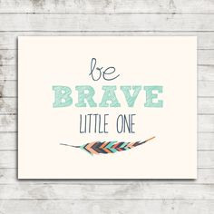 Be Brave Little One- Digital Printable Wall Art in 8x10 with tribal feather #027 by ZoomBooneCreations on Etsy https://www.etsy.com/listing/201209155/be-brave-little-one-digital-printable