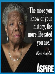 """The more you know of your history, THE MORE LIBERATED you are."" Maya Angelou"