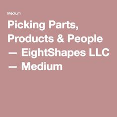 Picking Parts, Products & People — EightShapes LLC — Medium