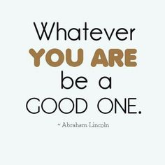 Whatever you are, be a good one.