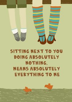 Sitting next to you doing absolutely nothing means absolutely everything to me!