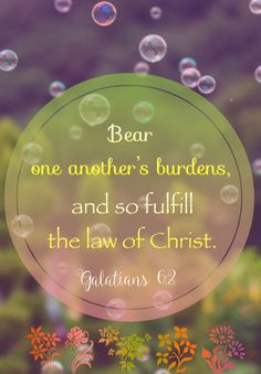 Galatians 6:2 (KJV)  2 Bear ye one another's burdens, and so fulfill the law of Christ.
