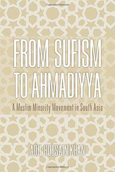 From Sufism to Ahmadiyya: A Muslim Minority Movement in South Asia (Adil Hussain Khan) / BP195.A6 K43 2015 / http://catalog.wrlc.org/cgi-bin/Pwebrecon.cgi?BBID=14646419