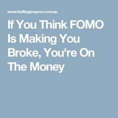 If You Think FOMO Is Making You Broke, You're On The Money