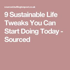 9 Sustainable Life Tweaks You Can Start Doing Today  - Sourced