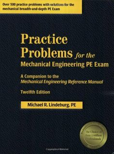 Practice Problems for the Mechanical Engineering PE Exam: A Companion to the Mechanical Engineering Reference Manual, 12th Edition by Michael R Lindeburg. $54.37. Publisher: Professional Publications, Inc.; Twelfth Edition, New Edition edition (June 1, 2006). Publication: June 1, 2006. Edition - Twelfth Edition, New Edition