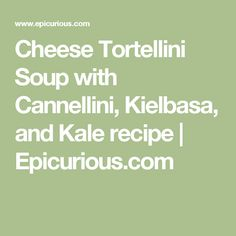 Cheese Tortellini Soup with Cannellini, Kielbasa, and Kale recipe | Epicurious.com