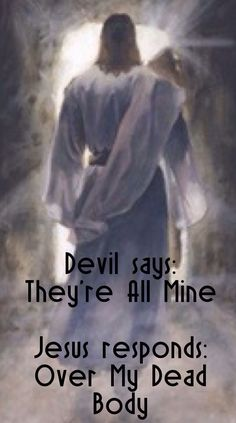 """The devil says: """"They're all mine."""" ♥Jesus responds: """"Over My Dead Body."""""""