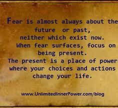 fear is almost always about the future, or past, neither which exist now. when fear surfaces, focus on the present. the present is a place of power where your choices and actions change your life