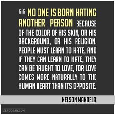 """No one is born hating another person because of the color of his skin, or his background, or his religion. People must learn to hate, and if they can learn to hate, they can be taught to love, for love comes more naturally to the human heart than its opposite."" - Nelson Mandela"