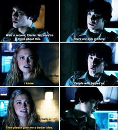 "Bellamy: Wait a second, Clarke. We need to think about this. There are kids in there... Clarke: I know. Bellamy: And people who helped us. Clarke: Then please give me a better idea. #The100 2x16 ""Blood Must Have Blood, Part Two"""