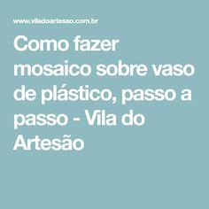Como fazer mosaico sobre vaso de plástico, passo a passo - Vila do Artesão