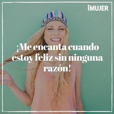 Me encanta cuando estoy feliz sin ninguna razón. Frases de inspiración.