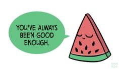 "[drawing of a watermelon slice saying ""You've always been good enough."" in a green speech bubble.]"