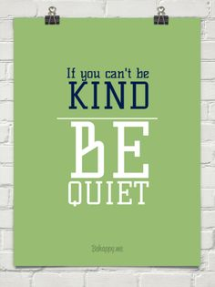 If you can't be kind, be quiet.  (and if you can't be either, stay the hell away from me)