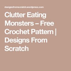 Clutter Eating Monsters – Free Crochet Pattern | Designs From Scratch