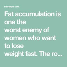 Fat accumulation is one the worst enemy of women who want to lose weight fast. The rolls that come in the belly, back, arms and legs are a nightmare for many. Especially the fat of the legs and bel…