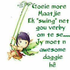More maatjie Goeie More, Afrikaans Quotes, Morning Greetings Quotes, Good Morning, Inspirational Quotes, Messages, Words, Homework, Awesome