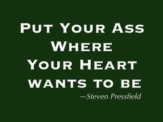 Put your ass where your heart wants to be. Quote by Steven Pressfield.