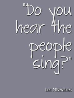 Do you hear the people sing? Singing the song of angry men, it is the music of a people who will not be slaves again. When the beating of your heart echos the beating of the drums, there is a life about to start when tomorrow comes<3
