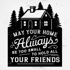 May your home be always be too small to hold all your friends