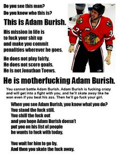 Adam Burish..I love and miss his presence on the Blackhawks. He was one bad-ass, funny, instigating, defending Blackhawk.