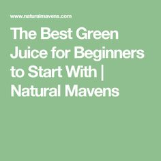 The Best Green Juice for Beginners to Start With | Natural Mavens