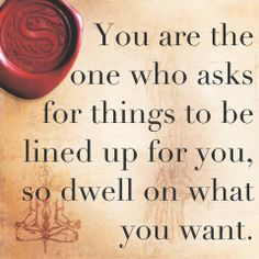 You are the one who asks for things to be lined up for you, so dwell on what you want.