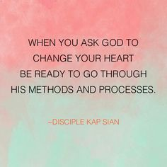 When you ask God to change your heart be ready to go through His methods and processes.