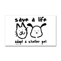 Adopt a shelter pet today!! Or at least volunteer at your local shelter! Most of these animals are in their kennels for 23 hours a day so you have no idea how you can make a differnce in these animals lives just by taking them OUTSIDE for a quick walk.
