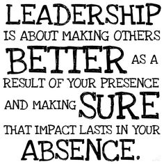 """Leadership is about making others better as a result of your presence and making sure that impact lasts in your absence."" (Harvard Business School definition of leadership)"
