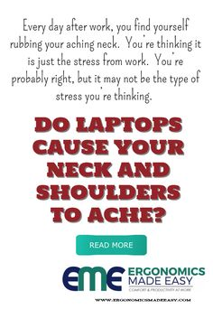 Every day after work, you find yourself rubbing your aching neck.  You're thinking it is just the stress from work.  You're probably right, but it may not be the type of stress you're thinking.  The real problem could be physical, not mental, stress causing your neck to ache...especially if you're using a laptop consistently during your workday. Read More - http://www.ergonomicsmadeeasy.com/do-laptops-cause-your-neck-and-shoulders-to-ache/
