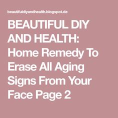 BEAUTIFUL DIY AND HEALTH: Home Remedy To Erase All Aging Signs From Your Face Page 2