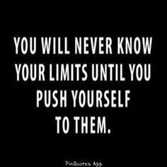 You will never know your limits until you push yourself to them.