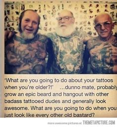 "For all my tattooed friends and to the people who ask the dreaded stupid question, ""what will you do when you get older?""  My reply, ""I'm gonna be one hot old lady, sitting on a warm sandy beach, covered in ink & sunscreen... enjoying life!"""