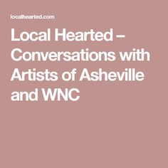 Local Hearted – Conversations with Artists of Asheville and WNC