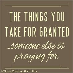 There is too much taken for granted in life..no matter who or where we are,we have so much to be thankful for.