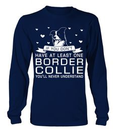# Have-one-Border-Collie . If you dont have at least one Border Collie Youll never understand!Border Collies, Border Collie Hoodie, Border Collie Sweater